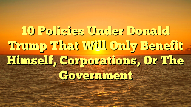 10 Policies Under Donald Trump That Will Only Benefit Himself, Corporations, Or The Government