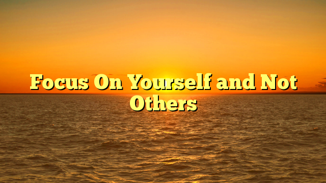 Focus On Yourself and Not Others