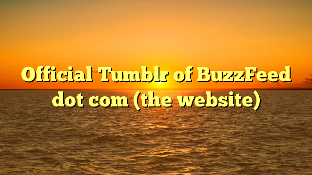 Official Tumblr of BuzzFeed dot com (the website)