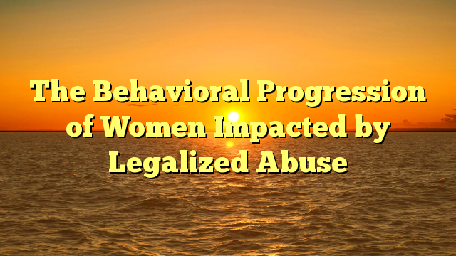 The Behavioral Progression of Women Impacted by Legalized Abuse