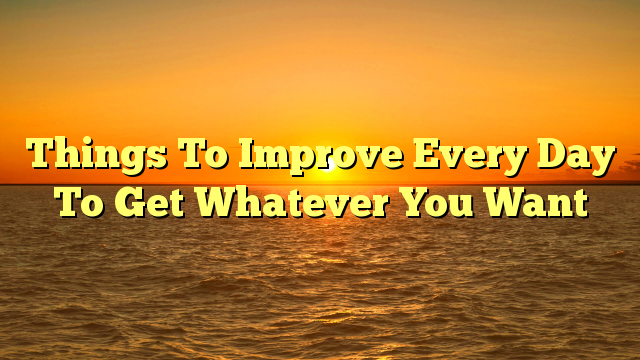 Things To Improve Every Day To Get Whatever You Want