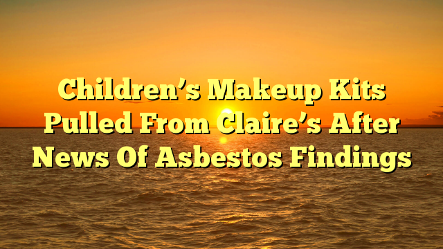 Children's Makeup Kits Pulled From Claire's After News Of Asbestos Findings