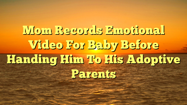 Mom Records Emotional Video For Baby Before Handing Him To His Adoptive Parents