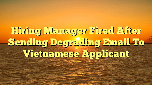 Hiring Manager Fired After Sending Degrading Email To Vietnamese Applicant