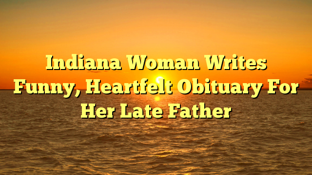 Indiana Woman Writes Funny, Heartfelt Obituary For Her Late Father